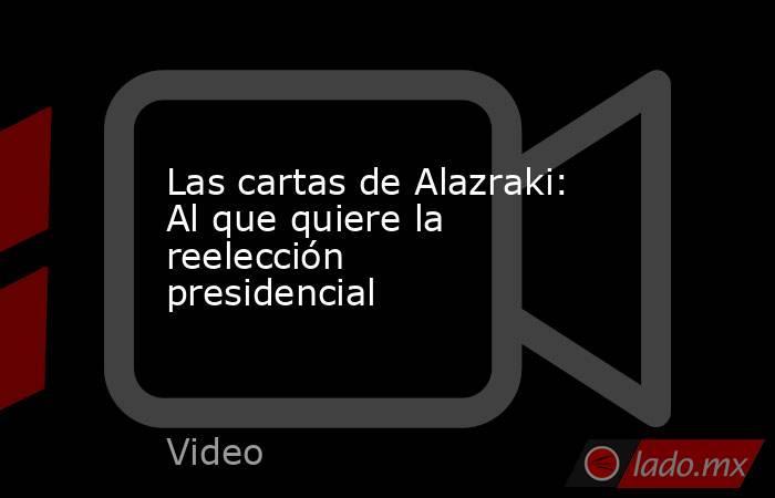 Las cartas de Alazraki: Al que quiere la reelección presidencial. Noticias en tiempo real