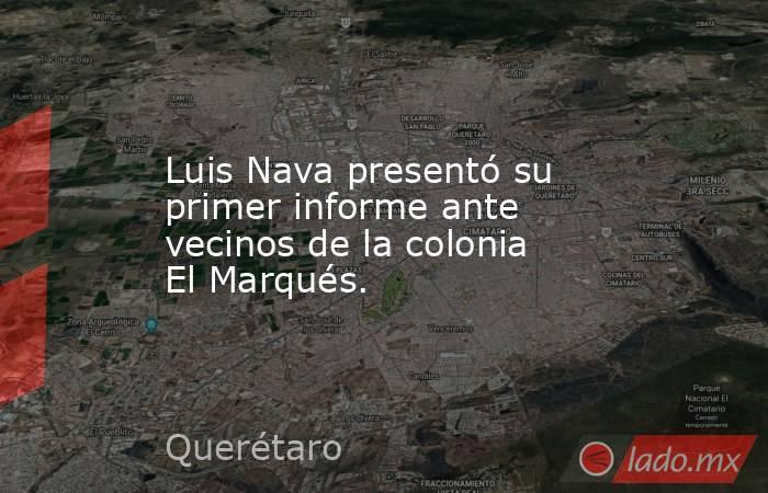 Luis Nava presentó su primer informe ante vecinos de la colonia El Marqués.. Noticias en tiempo real