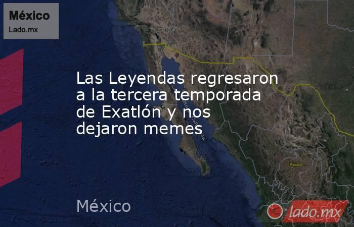 Las Leyendas regresaron a la tercera temporada de Exatlón y nos dejaron memes. Noticias en tiempo real
