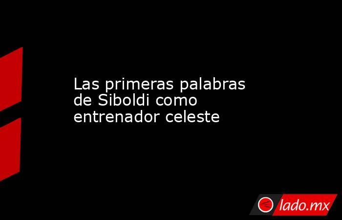 Las primeras palabras de Siboldi como entrenador celeste. Noticias en tiempo real