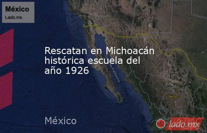 Rescatan en Michoacán histórica escuela del año 1926. Noticias en tiempo real