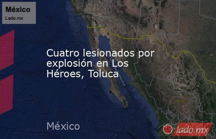 Cuatro lesionados por explosión en Los Héroes, Toluca. Noticias en tiempo real