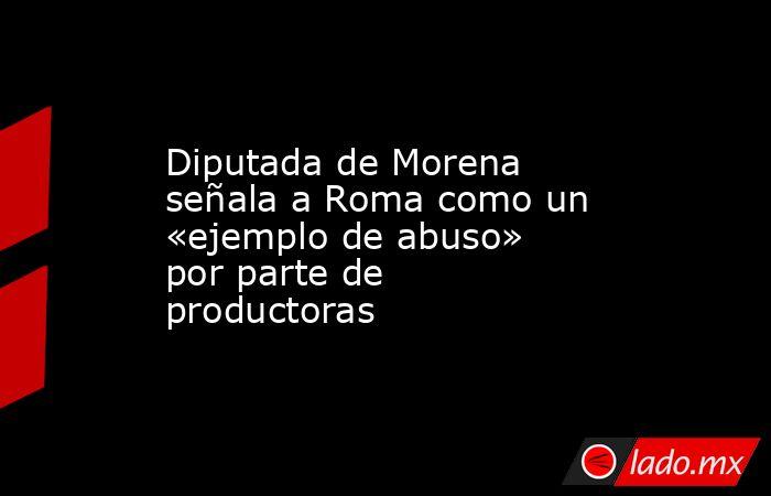 Diputada de Morena señala a Roma como un «ejemplo de abuso» por parte de productoras. Noticias en tiempo real