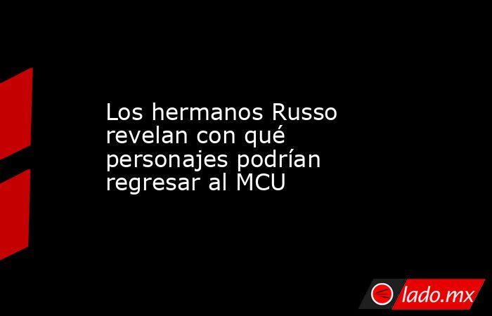 Los hermanos Russo revelan con qué personajes podrían regresar al MCU. Noticias en tiempo real