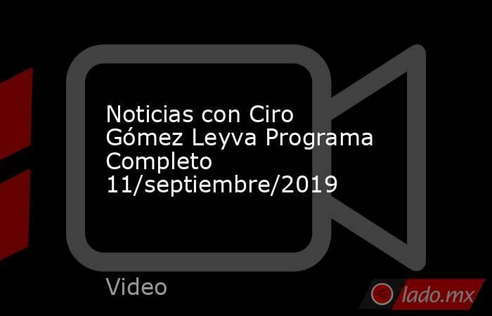 Noticias con Ciro Gómez Leyva Programa Completo 11/septiembre/2019. Noticias en tiempo real