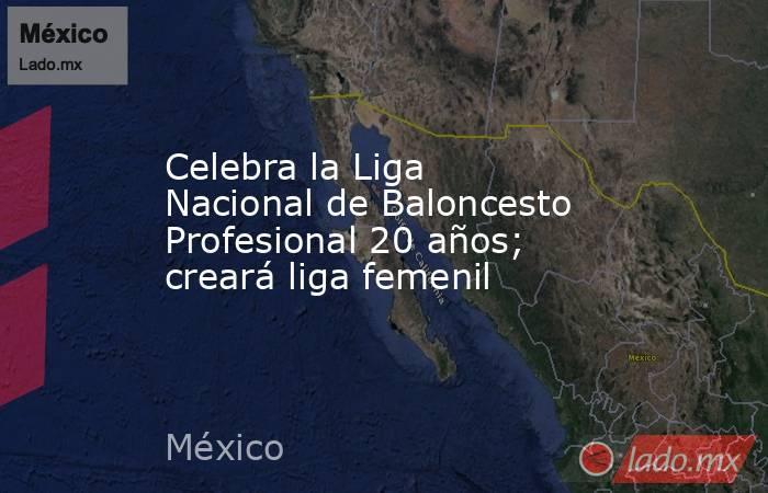 Celebra la Liga Nacional de Baloncesto Profesional 20 años; creará liga femenil. Noticias en tiempo real