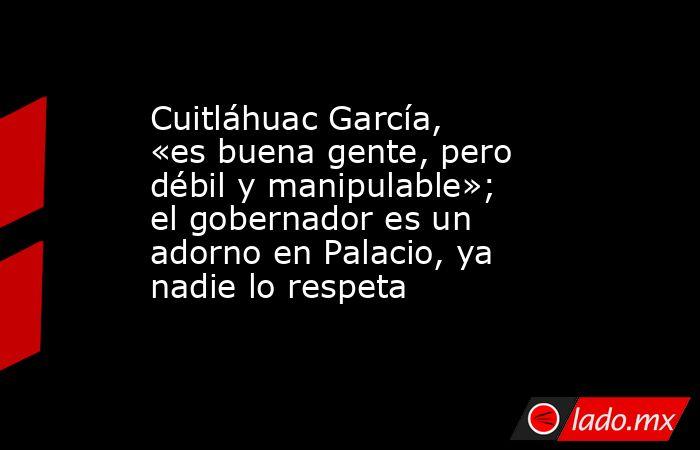 Cuitláhuac García, «es buena gente, pero débil y manipulable»; el gobernador es un adorno en Palacio, ya nadie lo respeta. Noticias en tiempo real