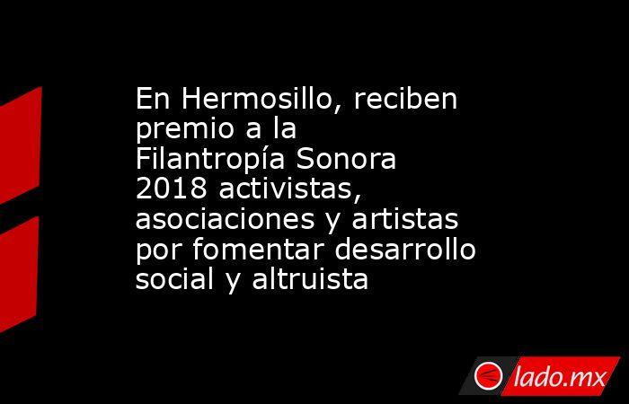 En Hermosillo, reciben premio a la Filantropía Sonora 2018 activistas, asociaciones y artistas por fomentar desarrollo social y altruista. Noticias en tiempo real