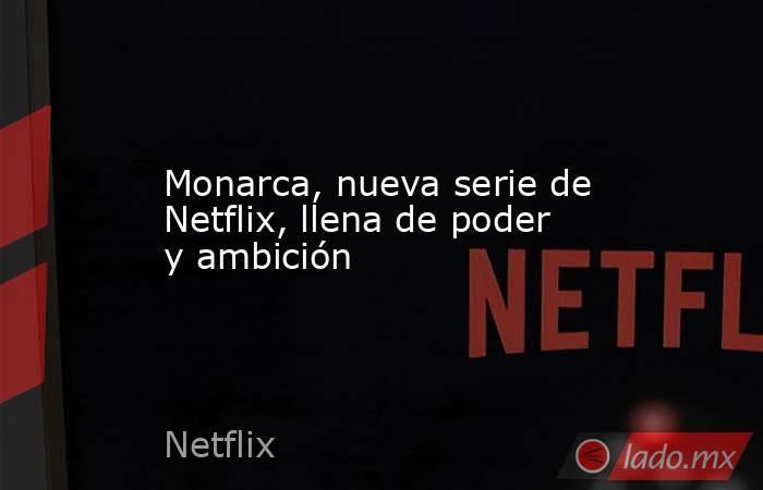 Monarca, nueva serie de Netflix, llena de poder y ambición. Noticias en tiempo real