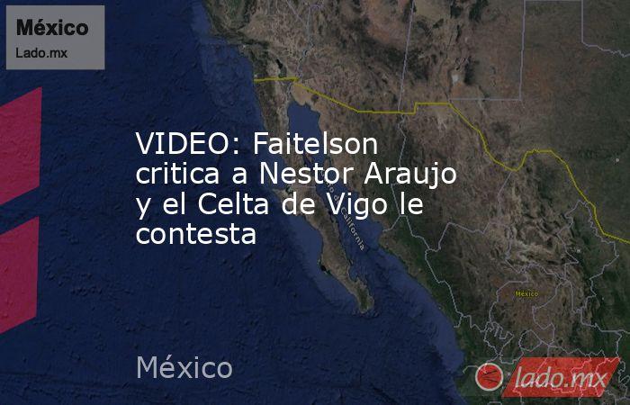 VIDEO: Faitelson critica a Nestor Araujo y el Celta de Vigo le contesta. Noticias en tiempo real