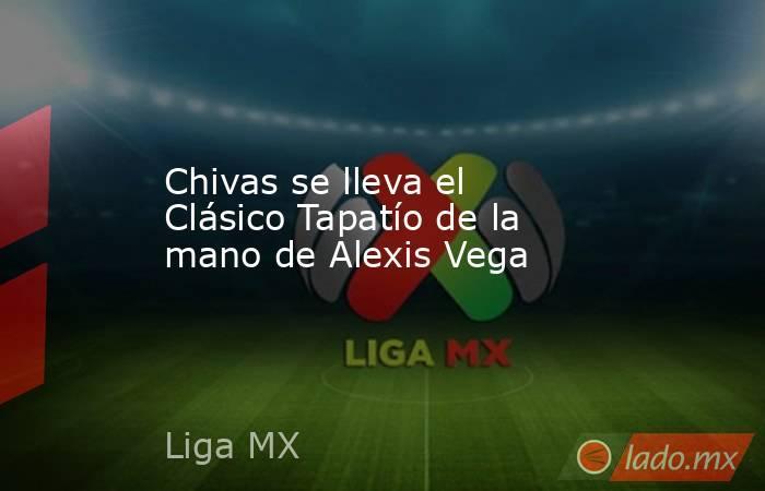 Chivas se lleva el Clásico Tapatío de la mano de Alexis Vega. Noticias en tiempo real