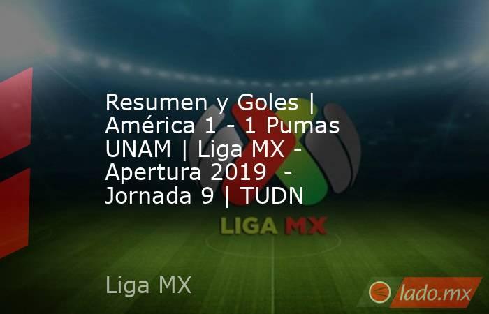 Resumen y Goles   América 1 - 1 Pumas UNAM   Liga MX - Apertura 2019  - Jornada 9   TUDN. Noticias en tiempo real