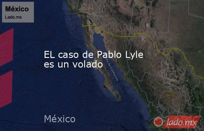 EL caso de Pablo Lyle es un volado. Noticias en tiempo real