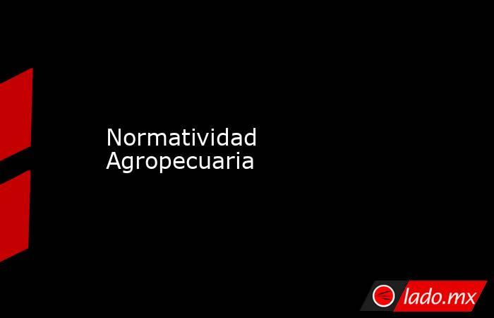 Normatividad Agropecuaria. Noticias en tiempo real