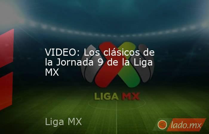 VIDEO: Los clásicos de la Jornada 9 de la Liga MX. Noticias en tiempo real