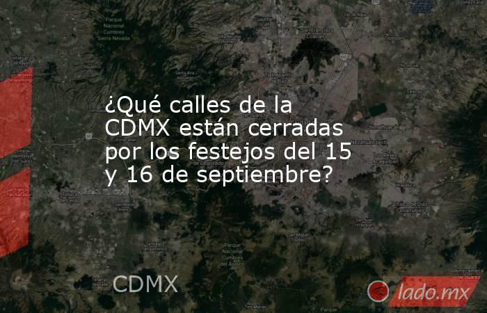 ¿Qué calles de la CDMX están cerradas por los festejos del 15 y 16 de septiembre?. Noticias en tiempo real