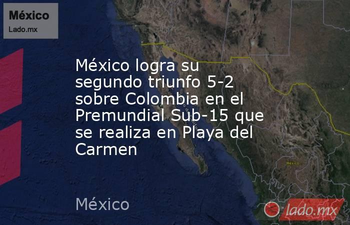 México logra su segundo triunfo 5-2 sobre Colombia en el Premundial Sub-15 que se realiza en Playa del Carmen. Noticias en tiempo real