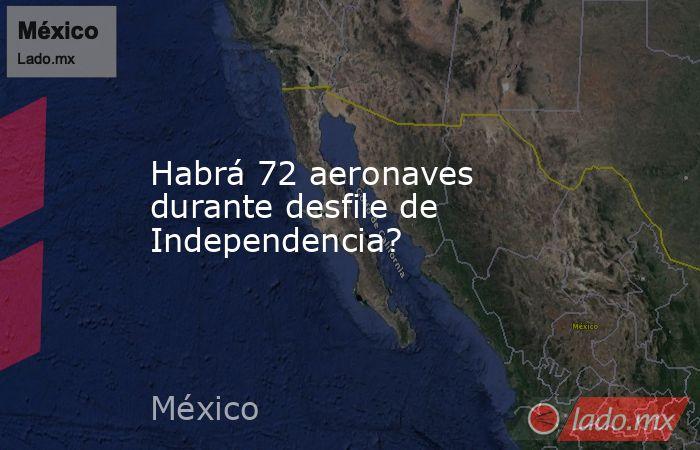 Habrá 72 aeronaves durante desfile de Independencia?. Noticias en tiempo real