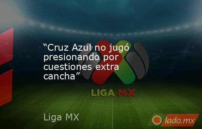 """""""Cruz Azul no jugó presionando por cuestiones extra cancha"""". Noticias en tiempo real"""