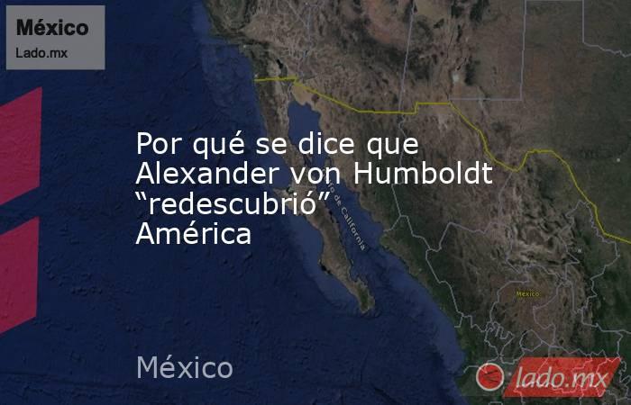 """Por qué se dice que Alexander von Humboldt """"redescubrió"""" América. Noticias en tiempo real"""