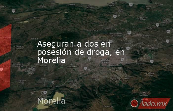 Aseguran a dos en posesión de droga, en Morelia. Noticias en tiempo real