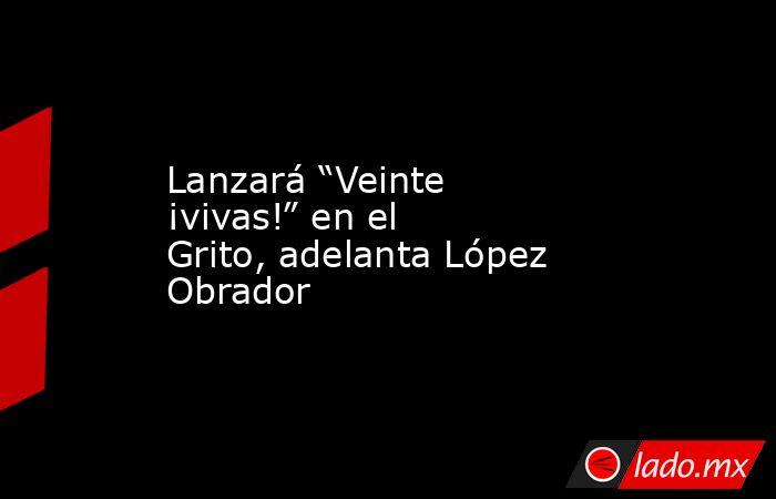 """Lanzará """"Veinte ¡vivas!"""" en el Grito, adelanta López Obrador. Noticias en tiempo real"""