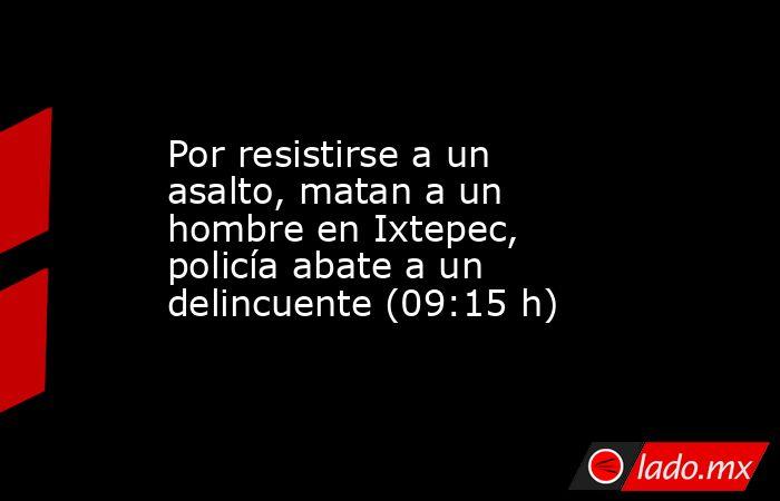 Por resistirse a un asalto, matan a un hombre en Ixtepec, policía abate a un delincuente (09:15 h). Noticias en tiempo real