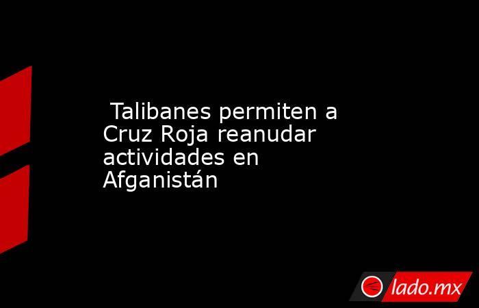 Talibanes permiten a Cruz Roja reanudar actividades en Afganistán. Noticias en tiempo real