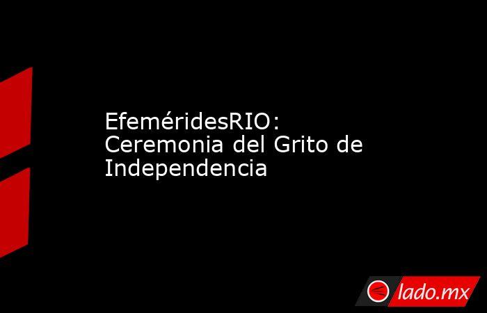 EfeméridesRIO: Ceremonia del Grito de Independencia. Noticias en tiempo real