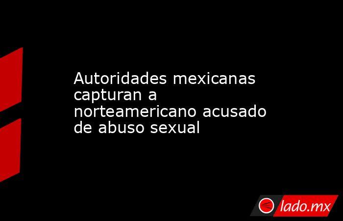 Autoridades mexicanas capturan a norteamericano acusado de abuso sexual . Noticias en tiempo real