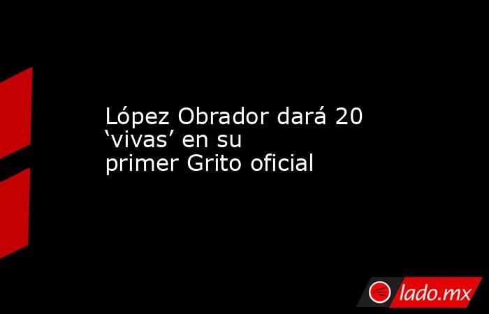 López Obrador dará 20 'vivas' en su primer Grito oficial. Noticias en tiempo real