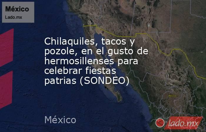 Chilaquiles, tacos y pozole, en el gusto de hermosillenses para celebrar fiestas patrias (SONDEO). Noticias en tiempo real