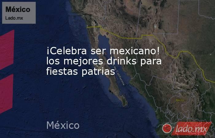 ¡Celebra ser mexicano! los mejores drinks para fiestas patrias. Noticias en tiempo real