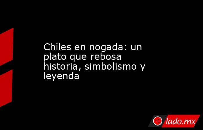 Chiles en nogada: un plato que rebosa historia, simbolismo y leyenda. Noticias en tiempo real