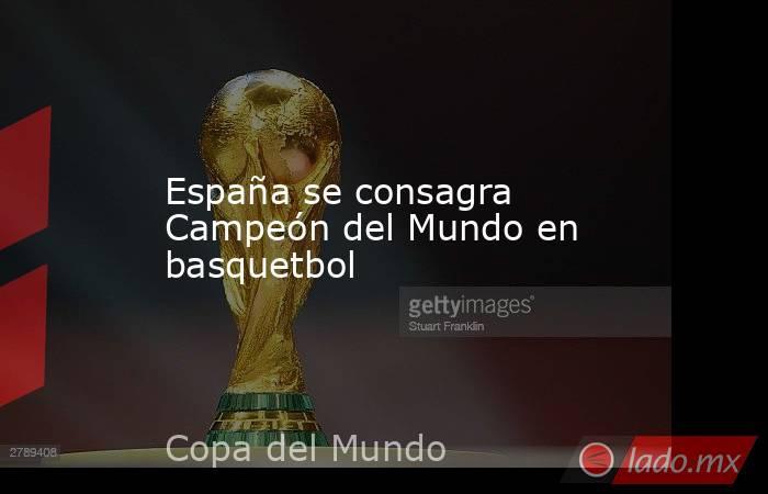 España se consagra Campeón del Mundo en basquetbol. Noticias en tiempo real
