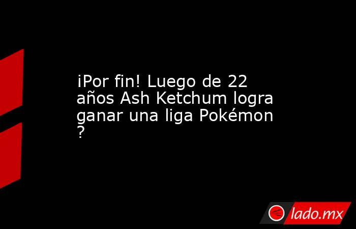 ¡Por fin! Luego de 22 años Ash Ketchum logra ganar una liga Pokémon ?. Noticias en tiempo real