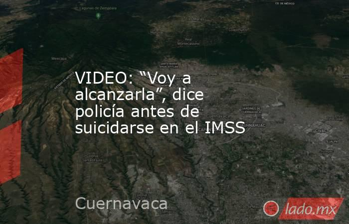 """VIDEO: """"Voy a alcanzarla"""", dice policía antes de suicidarse en el IMSS. Noticias en tiempo real"""