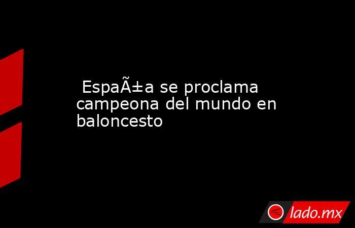 España se proclama campeona del mundo en baloncesto. Noticias en tiempo real
