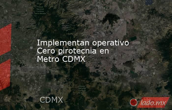 Implementan operativo Cero pirotecnia en Metro CDMX. Noticias en tiempo real