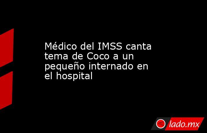Médico del IMSS canta tema de Coco a un pequeño internado en el hospital . Noticias en tiempo real