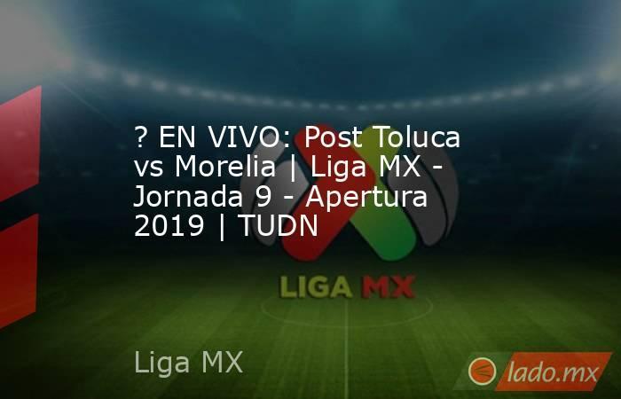 ? EN VIVO: Post Toluca vs Morelia   Liga MX - Jornada 9 - Apertura 2019   TUDN. Noticias en tiempo real