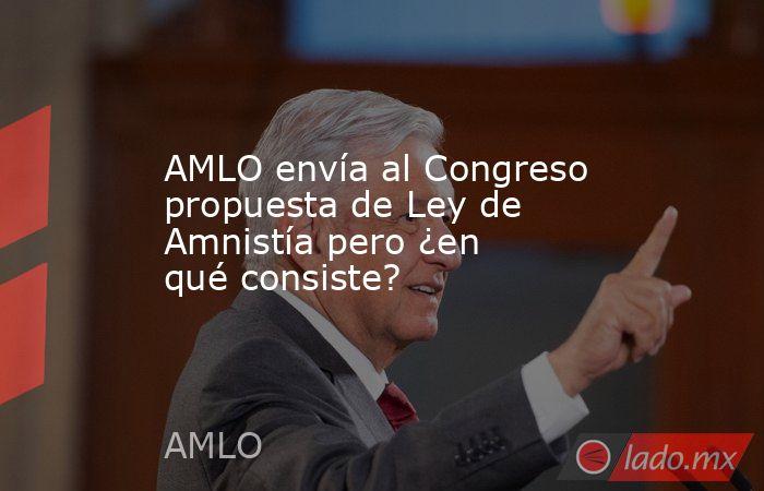 AMLO envía al Congreso propuesta de Ley de Amnistía pero ¿en qué consiste?. Noticias en tiempo real