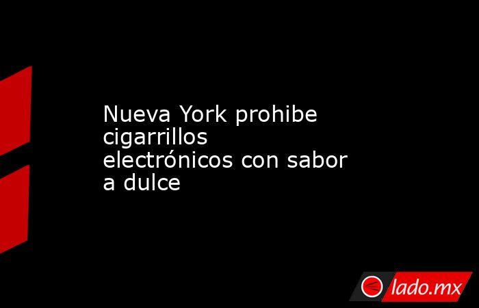 Nueva York prohibe cigarrillos electrónicos con sabor a dulce. Noticias en tiempo real