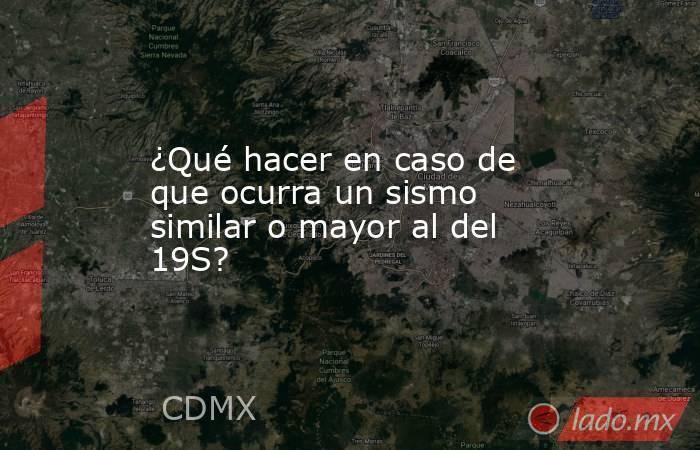 ¿Qué hacer en caso de que ocurra un sismo similar o mayor al del 19S?. Noticias en tiempo real
