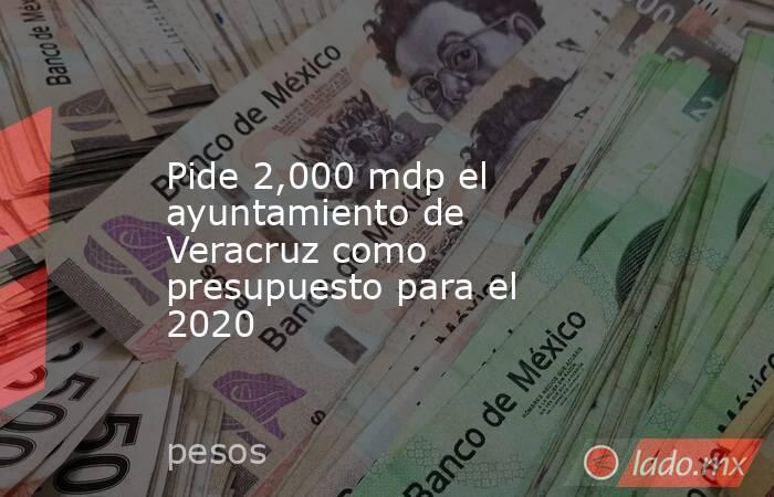 Pide 2,000 mdp el ayuntamiento de Veracruz como presupuesto para el 2020. Noticias en tiempo real