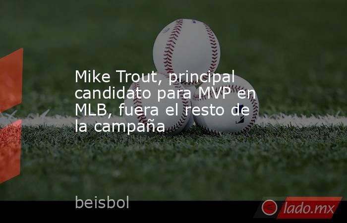 Mike Trout, principal candidato para MVP en MLB, fuera el resto de la campaña. Noticias en tiempo real