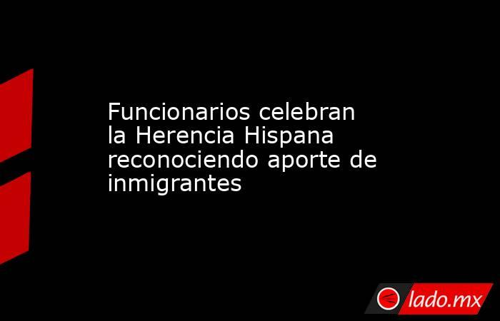 Funcionarios celebran la Herencia Hispana reconociendo aporte de inmigrantes. Noticias en tiempo real