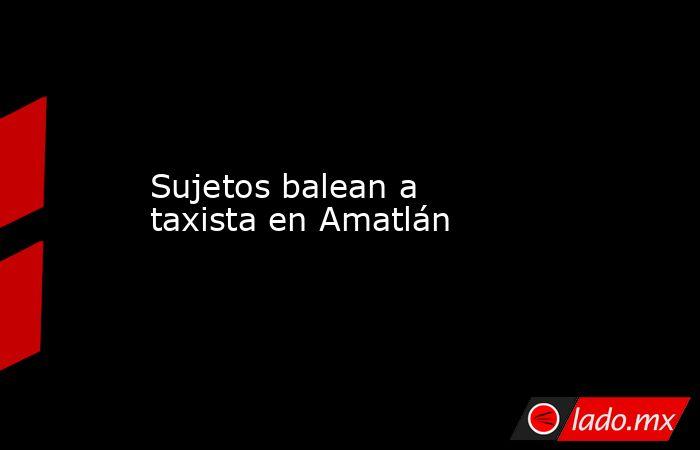 Sujetos balean a taxista en Amatlán. Noticias en tiempo real