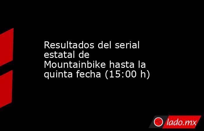 Resultados del serial estatal de Mountainbikehasta la quinta fecha (15:00 h). Noticias en tiempo real