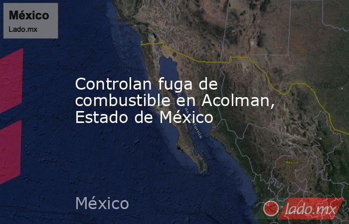 Controlan fuga de combustible en Acolman, Estado de México. Noticias en tiempo real